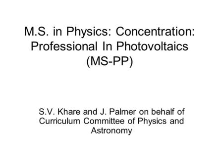 M.S. in Physics: Concentration: Professional In Photovoltaics (MS-PP) S.V. Khare and J. Palmer on behalf of Curriculum Committee of Physics and Astronomy.