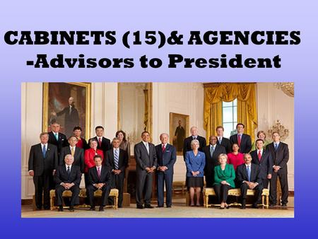 CABINETS (15)& AGENCIES -Advisors to President. APPOINTS WITH 2/3 SENATE APPROVAL.