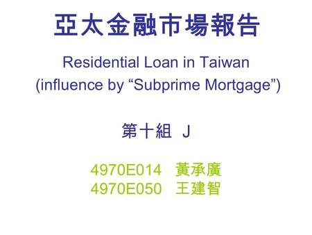 "亞太金融市場報告 Residential Loan in Taiwan (influence by ""Subprime Mortgage"") 第十組 J 4970E014 黃承廣 4970E050 王建智."
