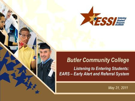 May 31, 2011 Butler Community College Listening to Entering Students: EARS – Early Alert and Referral System.