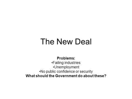 The New Deal Problems: Failing industries Unemployment No public confidence or security What should the Government do about these?