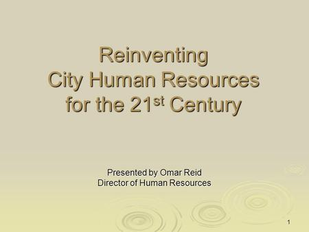 1 Reinventing City Human Resources for the 21 st Century Presented by Omar Reid Director of Human Resources.