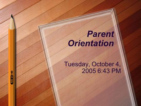 Parent Orientation Tuesday, October 4, 2005 6:43 PM.