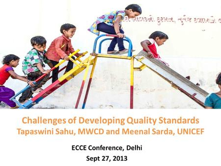 Challenges of Developing Quality Standards Tapaswini Sahu, MWCD and Meenal Sarda, UNICEF ECCE Conference, Delhi Sept 27, 2013.