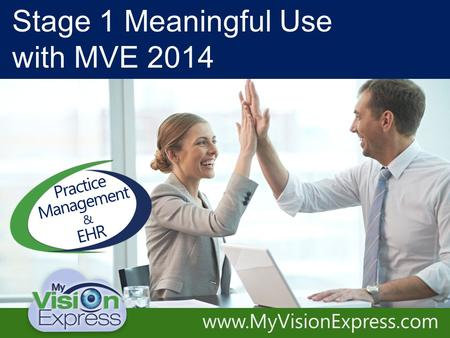 Practice Management System Electronic Medical Records Accelerate Your Practice www.MyVisionExpress.com Stage 1 Meaningful Use with MVE 2014 Practice Management.