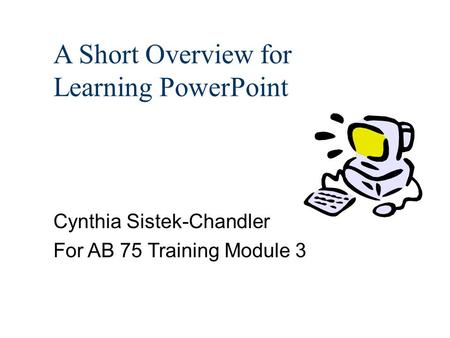 A Short Overview for Learning PowerPoint Cynthia Sistek-Chandler For AB 75 Training Module 3.