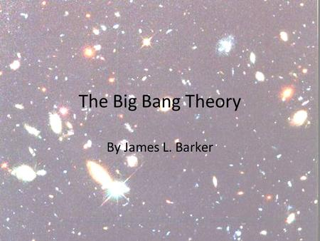 The Big Bang Theory By James L. Barker. Big Bang Theory Today the Big Bang Theory is the dominant scientific theory about the origin of the universe.