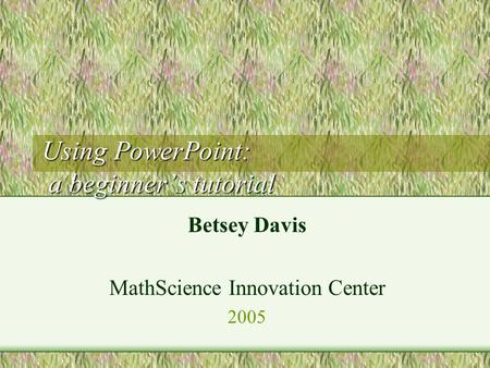 Using PowerPoint: a beginner's tutorial Betsey Davis MathScience Innovation Center 2005.