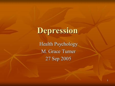 1 Depression Health Psychology M. Grace Turner 27 Sep 2005.