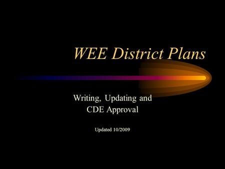 WEE District Plans Writing, Updating and CDE Approval Updated 10/2009.
