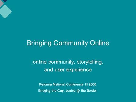 Bringing Community Online online community, storytelling, and user experience Reforma National Conference III 2008 Bridging the Gap: the Border.