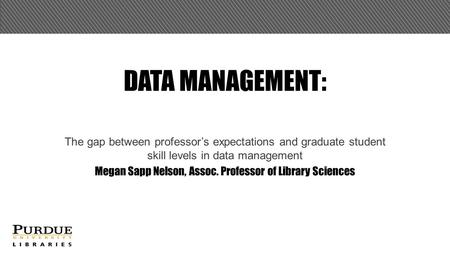 DATA MANAGEMENT: The gap between professor's expectations and graduate student skill levels in data management Megan Sapp Nelson, Assoc. Professor of Library.
