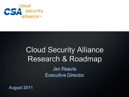 Cloud Security Alliance Research & Roadmap Jim Reavis Executive Director August 2011.