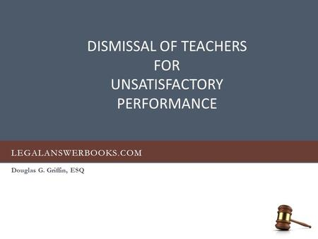 LEGALANSWERBOOKS.COM Douglas G. Griffin, ESQ DISMISSAL OF TEACHERS FOR UNSATISFACTORY PERFORMANCE.