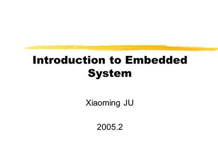 Introduction to Embedded System Xiaoming JU 2005.2.