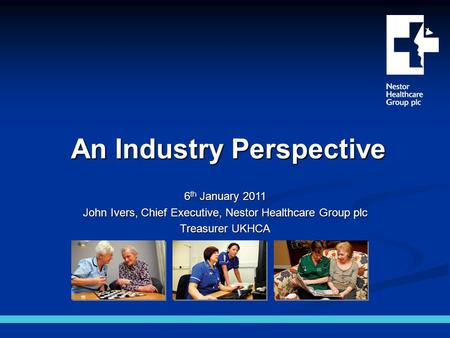 An Industry Perspective 6 th January 2011 John Ivers, Chief Executive, Nestor Healthcare Group plc Treasurer UKHCA.