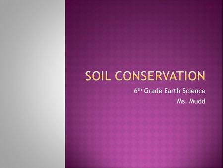 6 th Grade Earth Science Ms. Mudd  Explain why soil is a valuable resource.  List ways that soil can lose its value.  Identify ways that soil can.