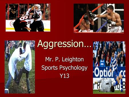 Aggression… Mr. P. Leighton Sports Psychology Y13.