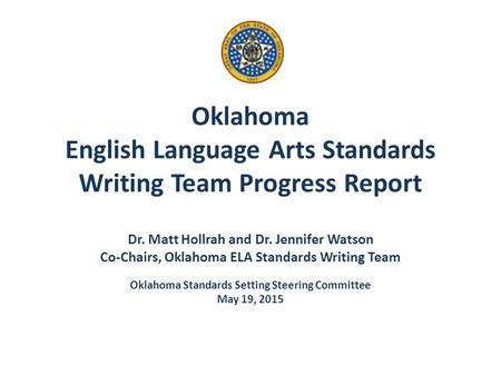 Oklahoma English Language Arts Standards Writing Team Progress Report Dr. Matt Hollrah and Dr. Jennifer Watson Co-Chairs, Oklahoma ELA Standards Writing.