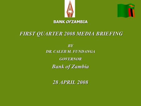 BANK Of ZAMBIA FIRST QUARTER 2008 MEDIA BRIEFING FIRST QUARTER 2008 MEDIA BRIEFINGBY DR. CALEB M. FUNDANGA GOVERNOR Bank of Zambia 28 APRIL 2008.