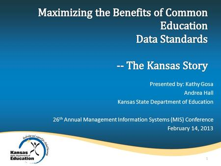 Presented by: Kathy Gosa Andrea Hall Kansas State Department of Education 26 th Annual Management Information Systems (MIS) Conference February 14, 2013.