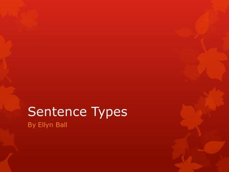 Sentence Types By Ellyn Ball. Sentence Types  Can you name the four types of sentences?