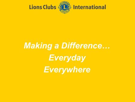 Making a Difference… Everyday Everywhere. LIONS CLUBS INTERNATIONALFirst Meeting Power point 2 Slide Title Welcome!