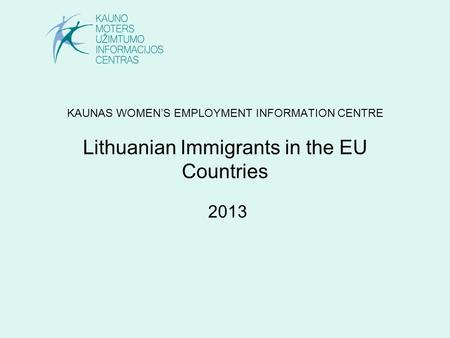 KAUNAS WOMEN'S EMPLOYMENT INFORMATION CENTRE Lithuanian Immigrants in the EU Countries 2013.
