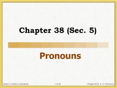Book 4: A Writer's HandbookChapter 38 (5, 6, 7): Pronouns1 of 44 Chapter 38 (Sec. 5) Pronouns.
