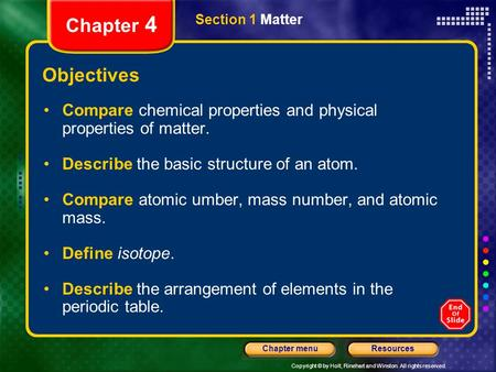 Copyright © by Holt, Rinehart and Winston. All rights reserved. ResourcesChapter menu Section 1 Matter Chapter 4 Objectives Compare chemical properties.