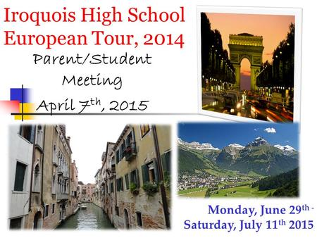 Iroquois High School European Tour, 2014 Parent/Student Meeting April 7 th, 2015 Monday, June 29 th - Saturday, July 11 th 2015.