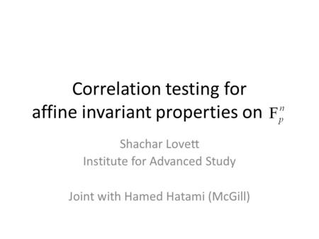 Correlation testing for affine invariant properties on Shachar Lovett Institute for Advanced Study Joint with Hamed Hatami (McGill)