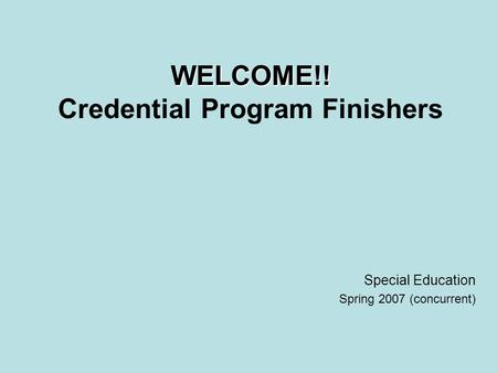 WELCOME!! WELCOME!! Credential Program Finishers Special Education Spring 2007 (concurrent)