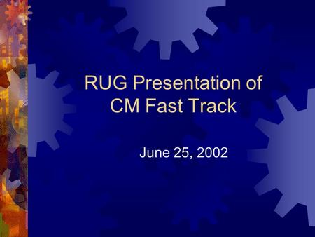 RUG Presentation of CM Fast Track June 25, 2002. CM Fast Track  Subset of CM functionality  Meeting Activities  Purpose – exercise J2EE framework 