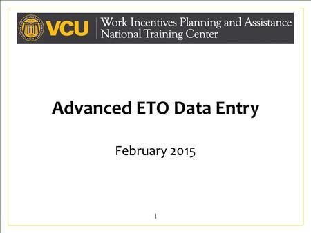 Advanced ETO Data Entry February 2015 1. Learning Objectives At the conclusion of this training, CWICs will: Understand the overall importance of timely,