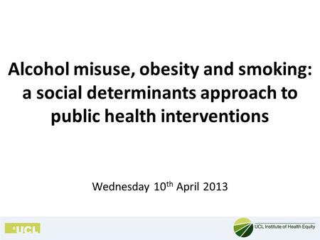 Alcohol misuse, obesity and smoking: a social determinants approach to public health interventions Wednesday 10 th April 2013.