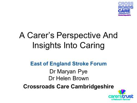 A Carer's Perspective And Insights Into Caring East of England Stroke Forum Dr Maryan Pye Dr Helen Brown Crossroads Care Cambridgeshire.