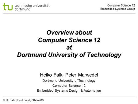 Computer Science 12 Embedded Systems Group © H. Falk | Dortmund, 08-Jul-08 Overview about Computer Science 12 at Dortmund University of Technology Heiko.