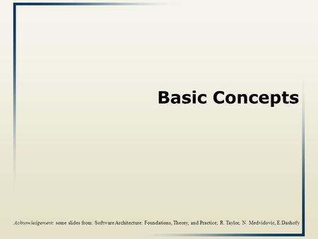 Basic Concepts Acknowledgement: some slides from: Software Architecture: Foundations, Theory, and Practice; R. Taylor, N. Medvidovic, E.Dashofy.