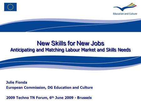New Skills for New Jobs Anticipating and Matching Labour Market and Skills Needs Julie Fionda European Commission, DG Education and Culture 2009 Techno.