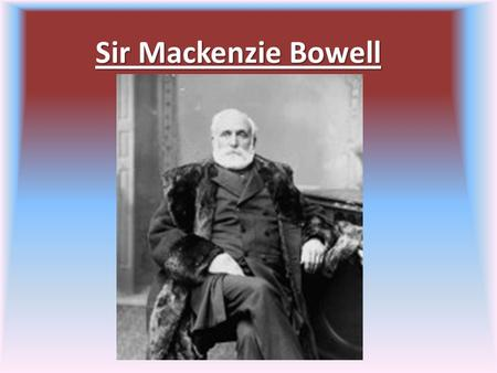 Sir Mackenzie Bowell. Early Life 1823-1917 1833 Intelligencer He was the editor and owner He was also married.