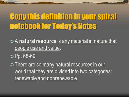Copy this definition in your spiral notebook for Today's Notes  A natural resource is any material in nature that people use and value.  Pg. 68-69 
