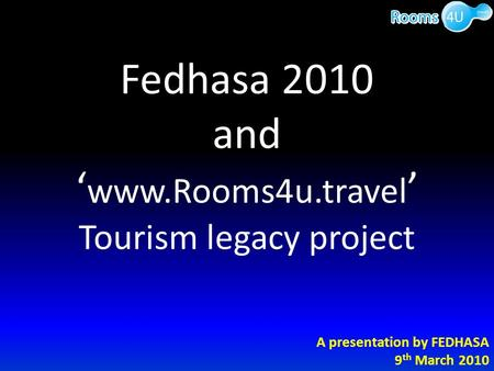 Fedhasa 2010 and ' www.Rooms4u.travel ' Tourism legacy project A presentation by FEDHASA 9 th March 2010.