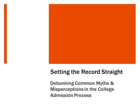 Setting the Record Straight Debunking Common Myths & Misperceptions in the College Admission Process.