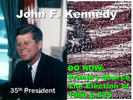 John F. Kennedy 35 th President DO NOW: Primary Source The Election of 1960 p.825.