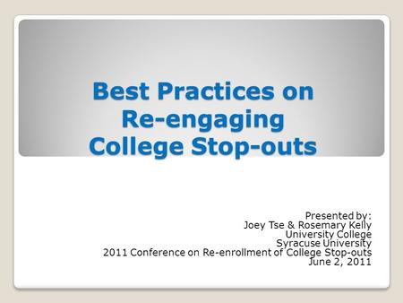 Best Practices on Re-engaging College Stop-outs Presented by: Joey Tse & Rosemary Kelly University College Syracuse University 2011 Conference on Re-enrollment.