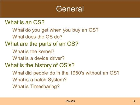 159.3351 General What is an OS? What do you get when you buy an OS? What does the OS do? What are the parts of an OS? What is the kernel? What is a device.