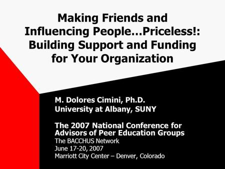 Making Friends and Influencing People…Priceless!: Building Support and Funding for Your Organization M. Dolores Cimini, Ph.D. University at Albany, SUNY.