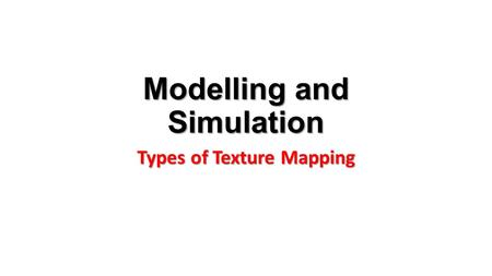 Modelling and Simulation Types of Texture Mapping.