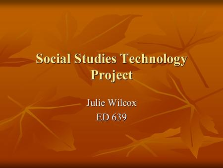 <strong>Social</strong> Studies Technology Project Julie Wilcox ED 639.